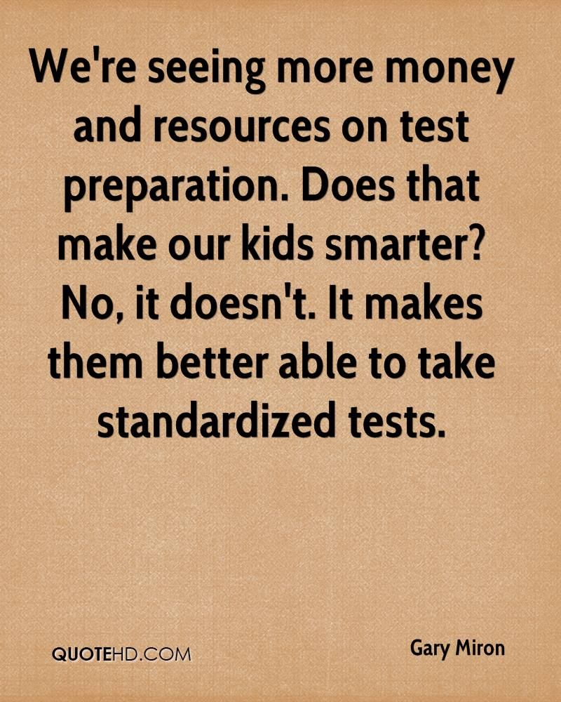 We're seeing more money and resources on test preparation. Does that make our kids smarter? No, it doesn't. It makes them better able to take standardized tests.