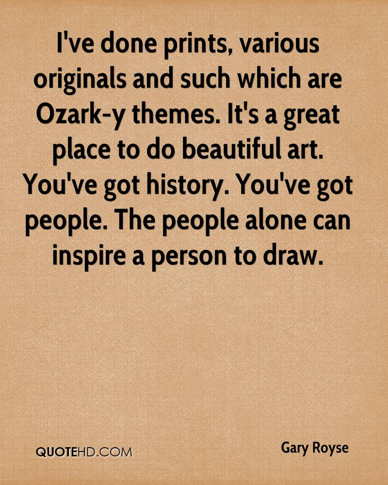 I've done prints, various originals and such which are Ozark-y themes. It's a great place to do beautiful art. You've got history. You've got people. The people alone can inspire a person to draw.