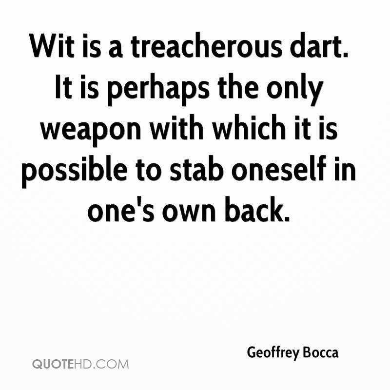 Wit is a treacherous dart. It is perhaps the only weapon with which it is possible to stab oneself in one's own back.