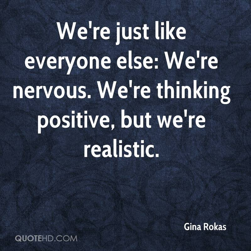 We're just like everyone else: We're nervous. We're thinking positive, but we're realistic.