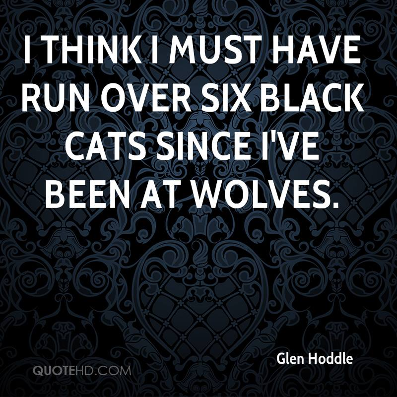I think I must have run over six black cats since I've been at Wolves.