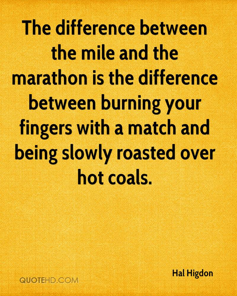 The difference between the mile and the marathon is the difference between burning your fingers with a match and being slowly roasted over hot coals.