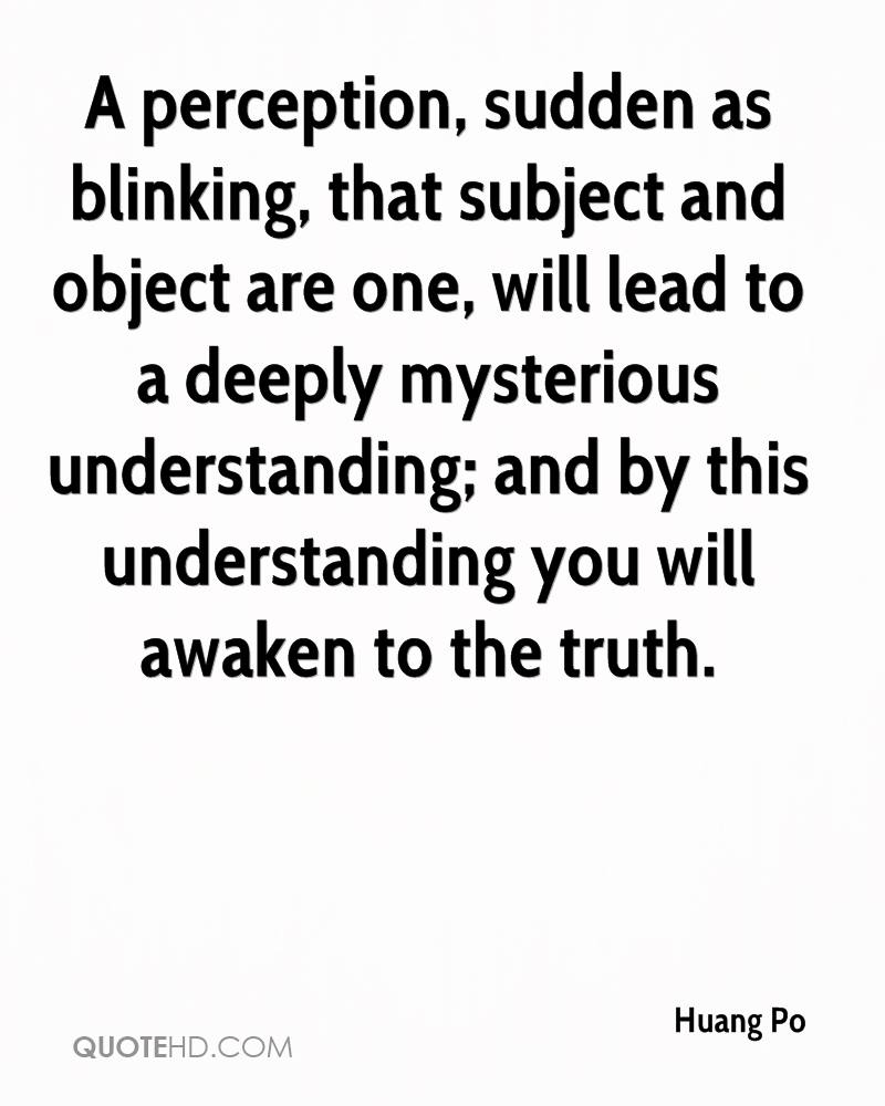 A perception, sudden as blinking, that subject and object are one, will lead to a deeply mysterious understanding; and by this understanding you will awaken to the truth.