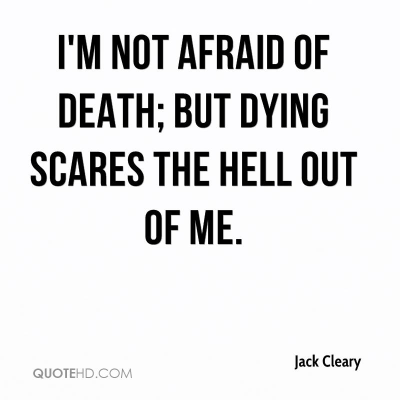 I'm not afraid of death; but dying scares the hell out of me.