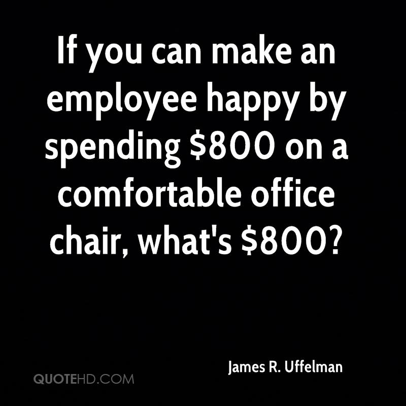 If you can make an employee happy by spending $800 on a comfortable office chair, what's $800?