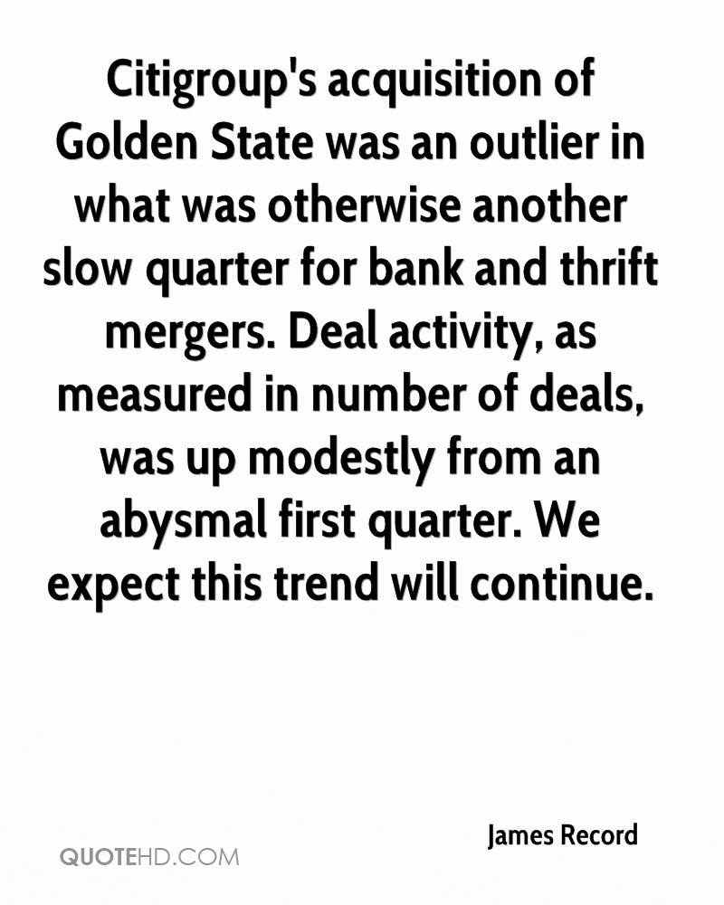 Citigroup's acquisition of Golden State was an outlier in what was otherwise another slow quarter for bank and thrift mergers. Deal activity, as measured in number of deals, was up modestly from an abysmal first quarter. We expect this trend will continue.