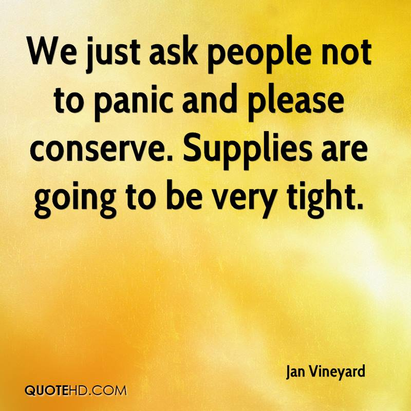 We just ask people not to panic and please conserve. Supplies are going to be very tight.