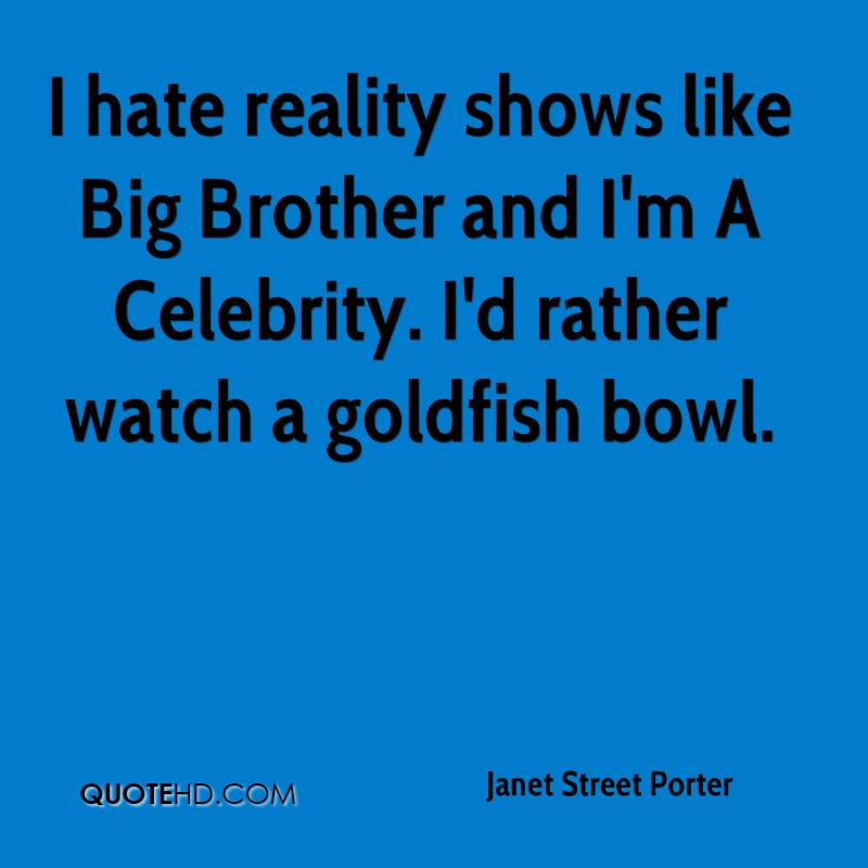 I hate reality shows like Big Brother and I'm A Celebrity. I'd rather watch a goldfish bowl.