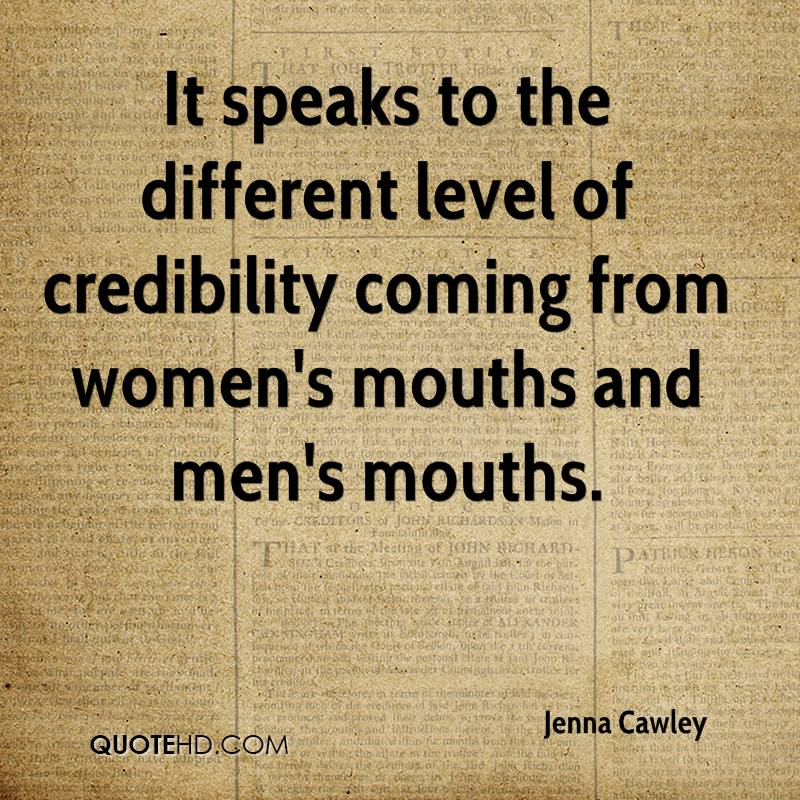 It speaks to the different level of credibility coming from women's mouths and men's mouths.