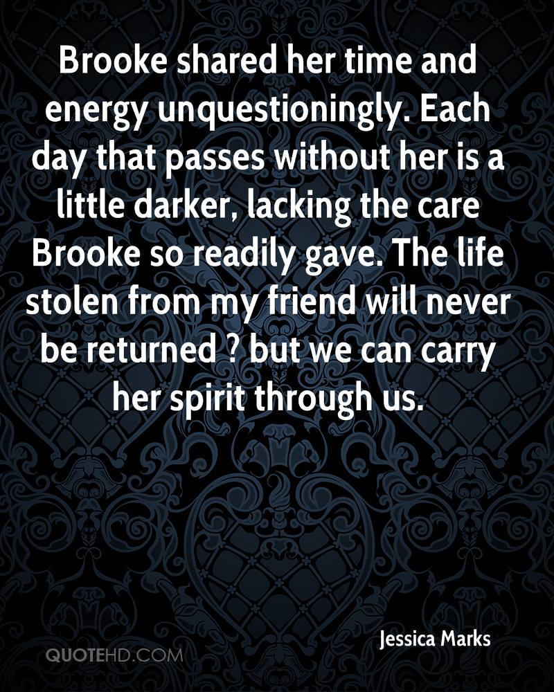 Brooke shared her time and energy unquestioningly. Each day that passes without her is a little darker, lacking the care Brooke so readily gave. The life stolen from my friend will never be returned ? but we can carry her spirit through us.
