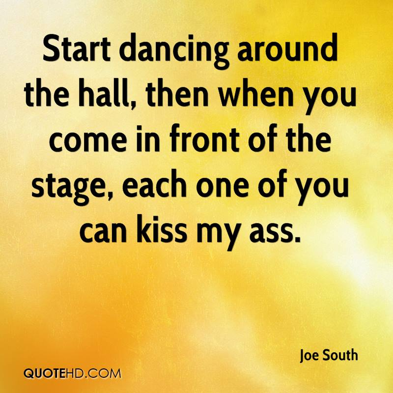 Start dancing around the hall, then when you come in front of the stage, each one of you can kiss my ass.