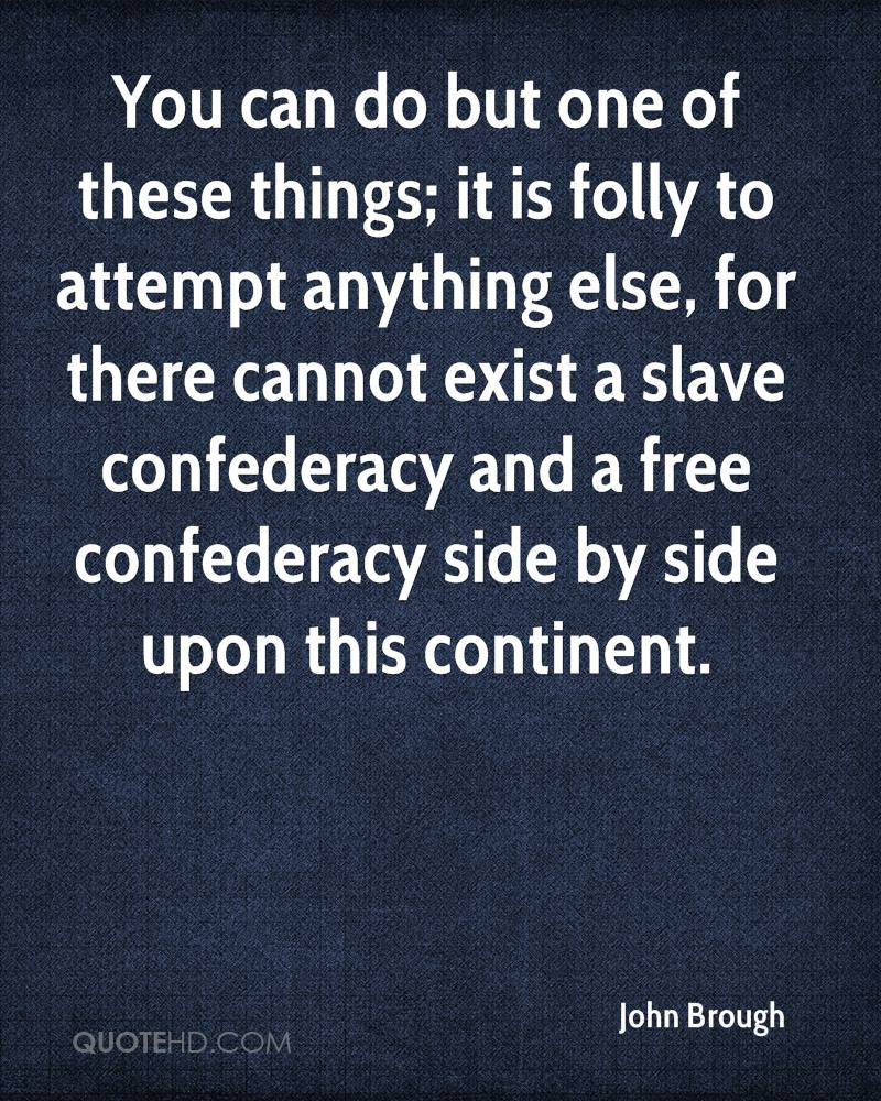 You can do but one of these things; it is folly to attempt anything else, for there cannot exist a slave confederacy and a free confederacy side by side upon this continent.