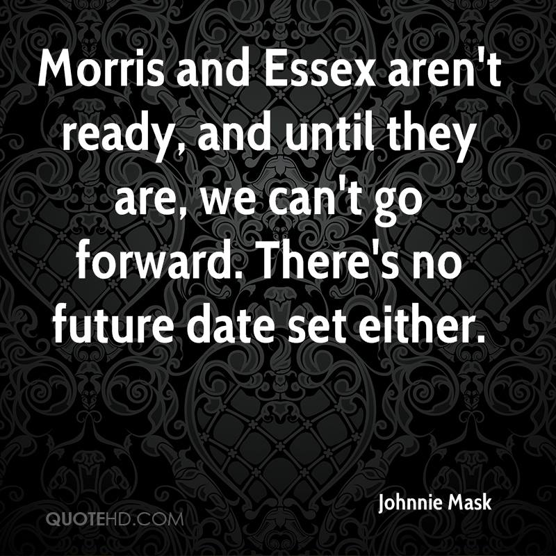 Morris and Essex aren't ready, and until they are, we can't go forward. There's no future date set either.