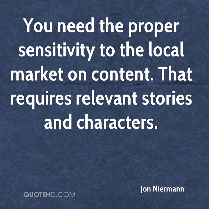 You need the proper sensitivity to the local market on content. That requires relevant stories and characters.