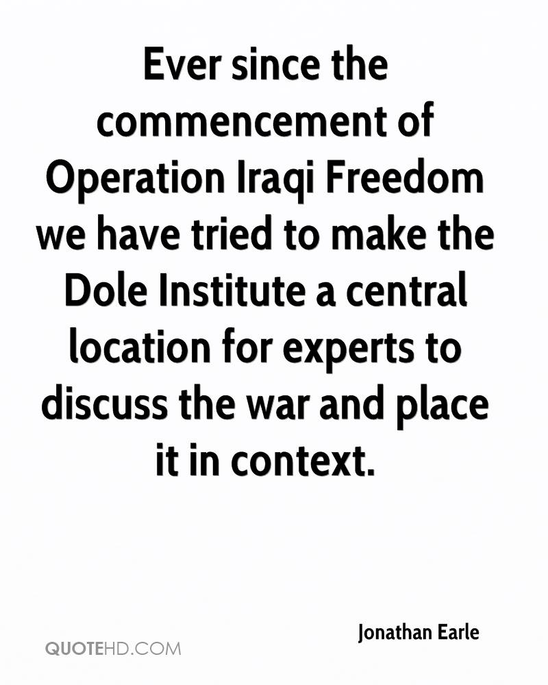 Ever since the commencement of Operation Iraqi Freedom we have tried to make the Dole Institute a central location for experts to discuss the war and place it in context.