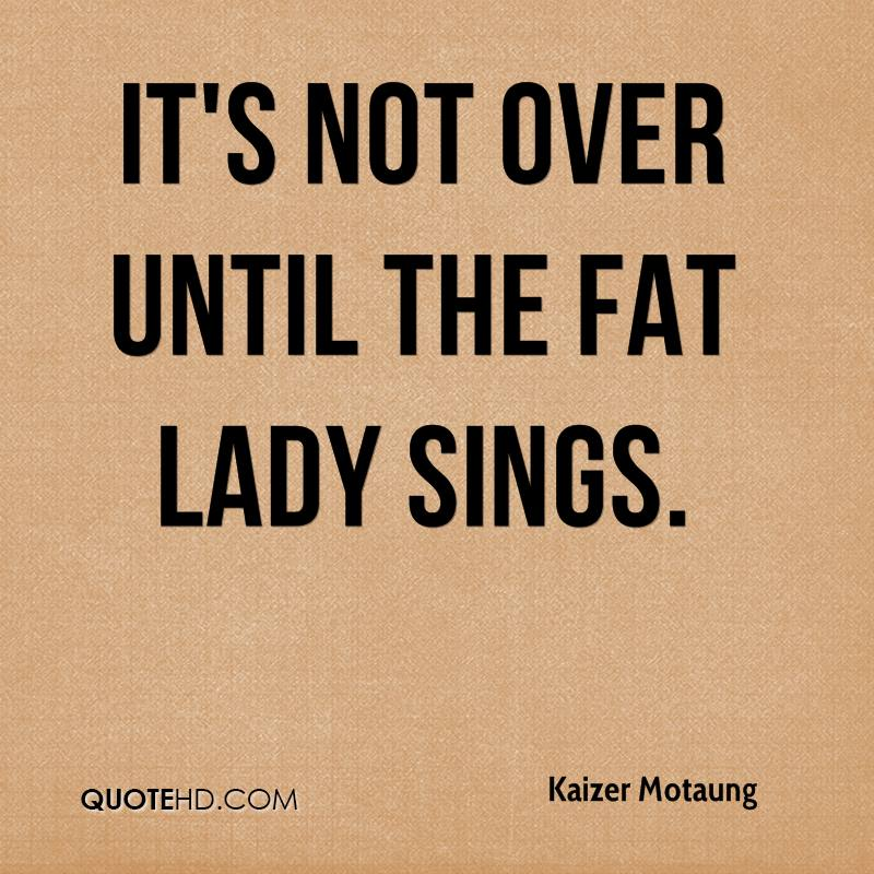 Its Over When The Fat Lady Sings 11