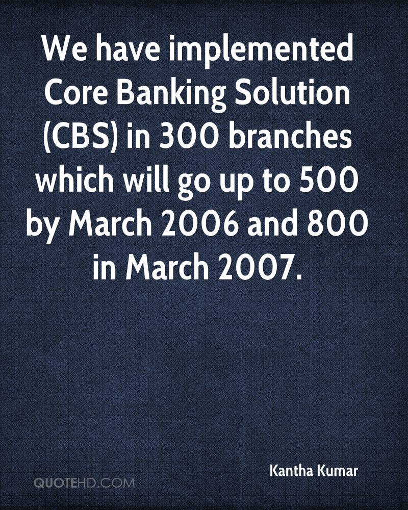We have implemented Core Banking Solution (CBS) in 300 branches which will go up to 500 by March 2006 and 800 in March 2007.