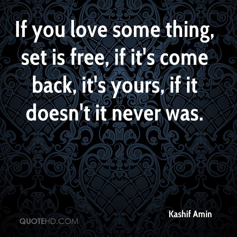If you love some thing, set is free, if it's come back, it's yours, if it doesn't it never was.