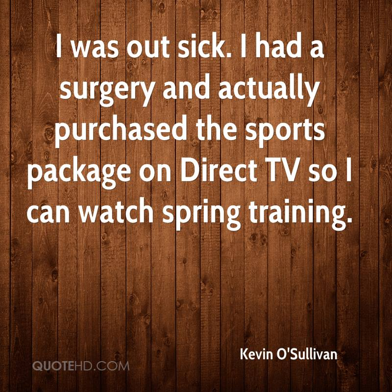 I was out sick. I had a surgery and actually purchased the sports package on Direct TV so I can watch spring training.
