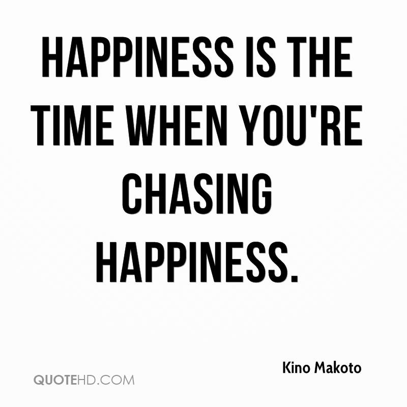 Happiness is the time when you're chasing happiness.
