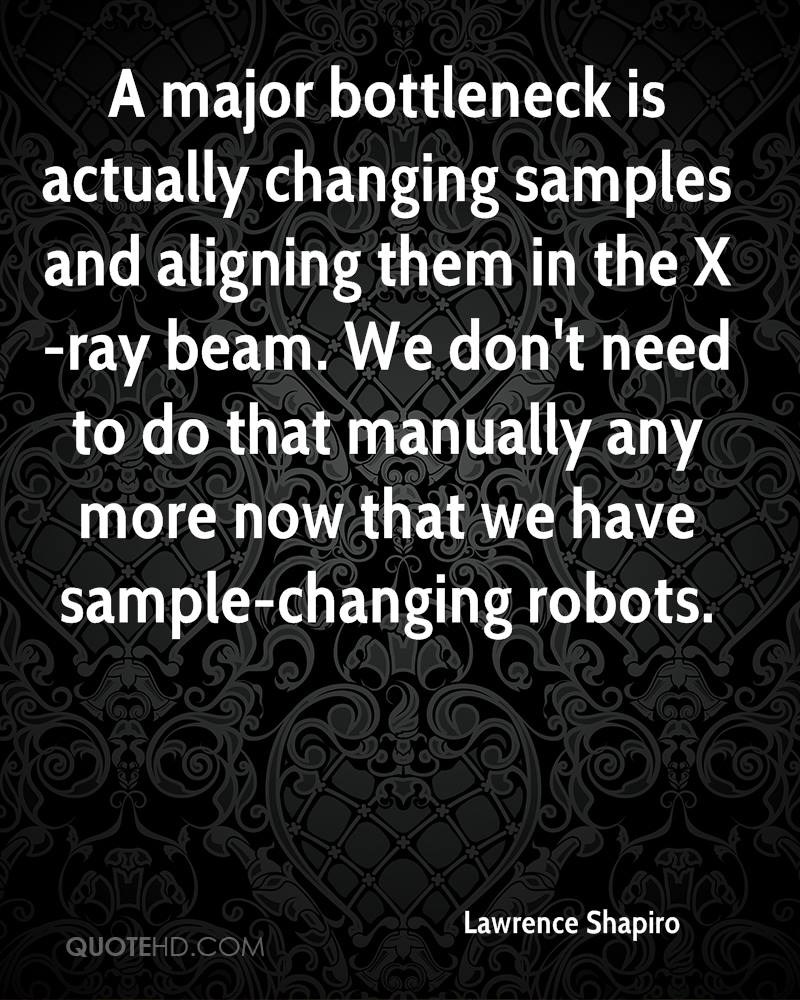 A major bottleneck is actually changing samples and aligning them in the X-ray beam. We don't need to do that manually any more now that we have sample-changing robots.