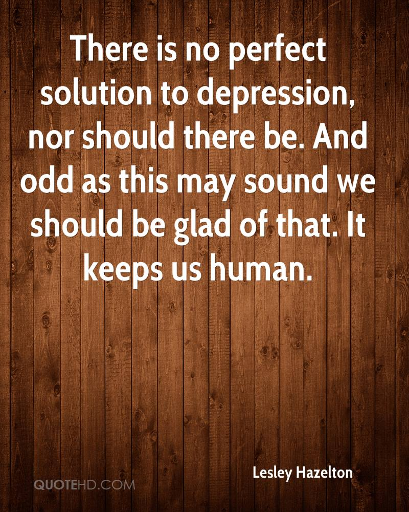 There is no perfect solution to depression, nor should there be. And odd as this may sound we should be glad of that. It keeps us human.