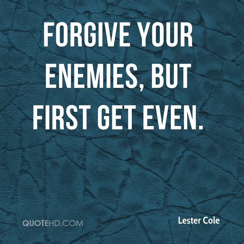 Forgive your enemies, but first get even.