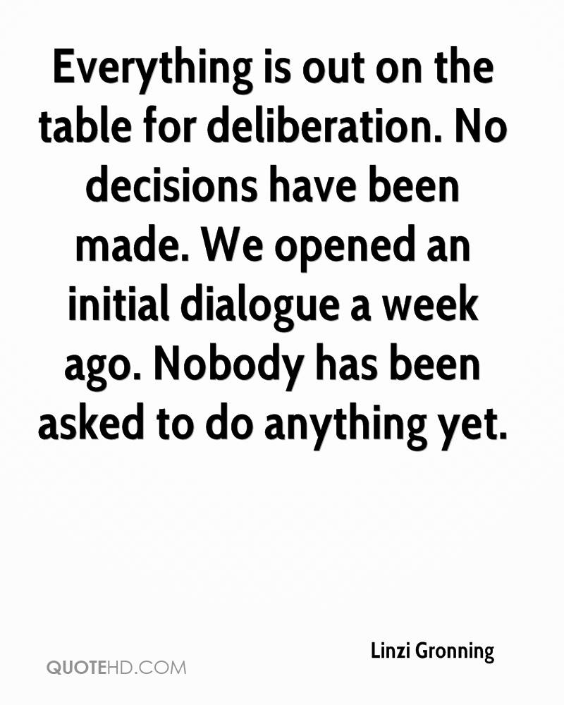 Everything is out on the table for deliberation. No decisions have been made. We opened an initial dialogue a week ago. Nobody has been asked to do anything yet.
