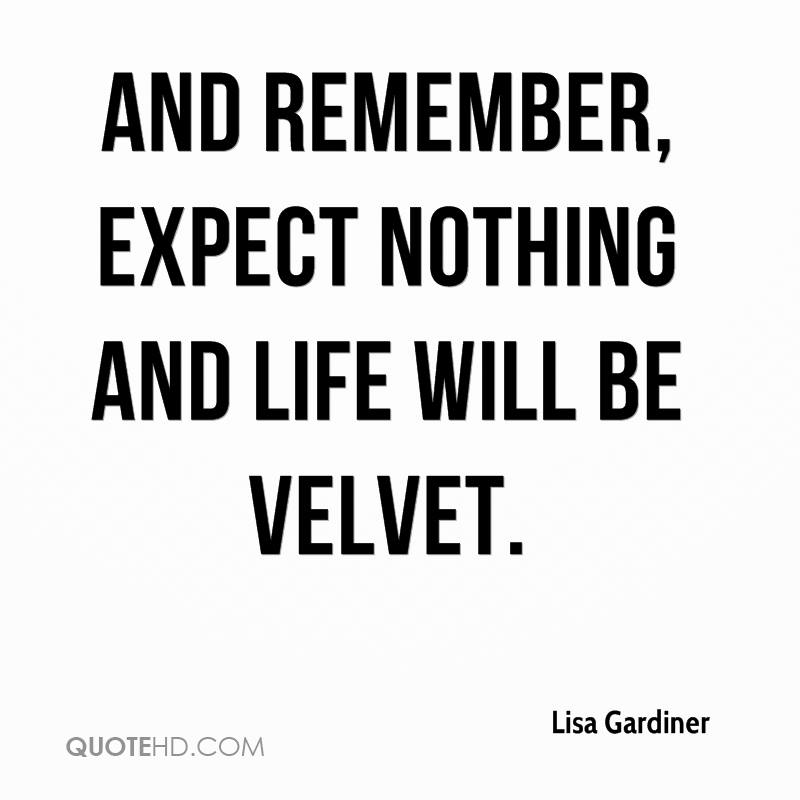 And Remember, Expect Nothing And Life Will Be Velvet.