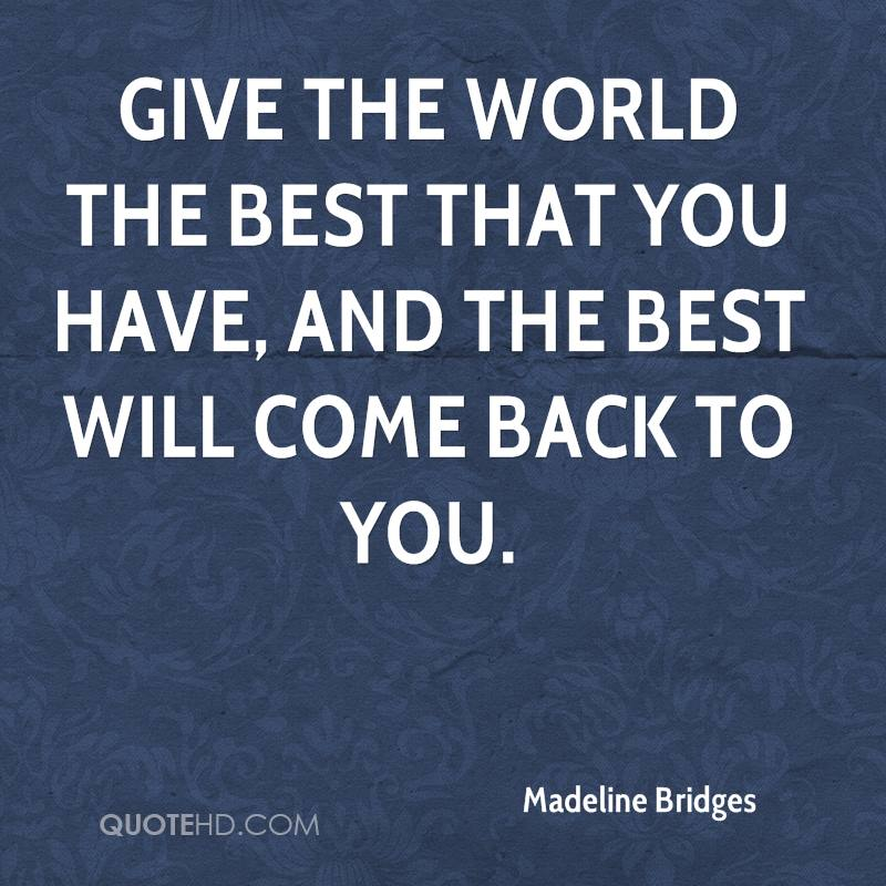 Give the world the best that you have, and the best will come back to you.
