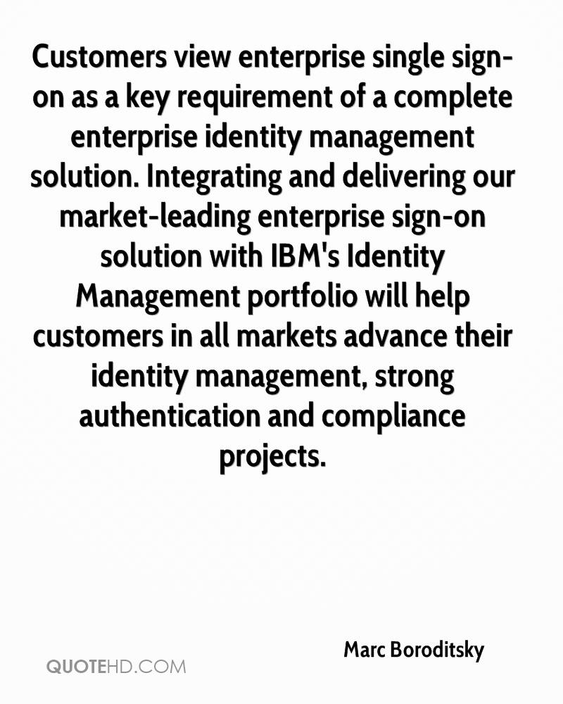 Customers view enterprise single sign-on as a key requirement of a complete enterprise identity management solution. Integrating and delivering our market-leading enterprise sign-on solution with IBM's Identity Management portfolio will help customers in all markets advance their identity management, strong authentication and compliance projects.