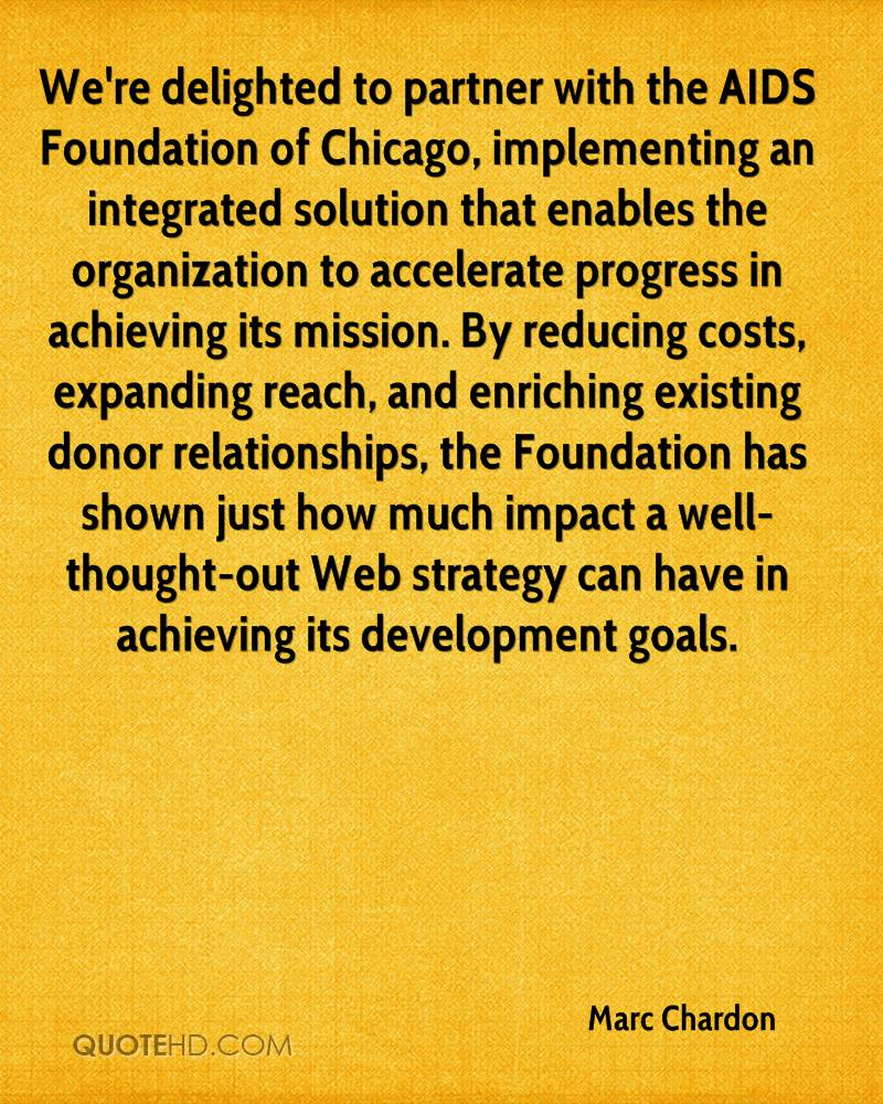 We're delighted to partner with the AIDS Foundation of Chicago, implementing an integrated solution that enables the organization to accelerate progress in achieving its mission. By reducing costs, expanding reach, and enriching existing donor relationships, the Foundation has shown just how much impact a well-thought-out Web strategy can have in achieving its development goals.