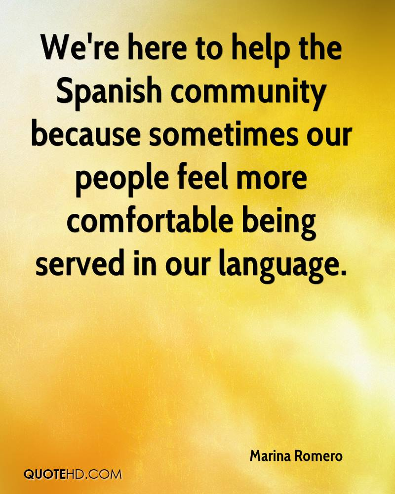 We're here to help the Spanish community because sometimes our people feel more comfortable being served in our language.