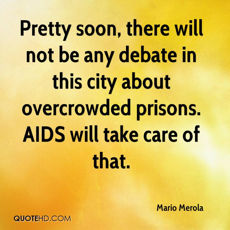 Pretty soon, there will not be any debate in this city about overcrowded prisons. AIDS will take care of that.