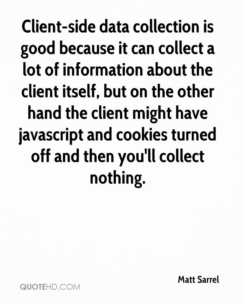 Client-side data collection is good because it can collect a lot of information about the client itself, but on the other hand the client might have javascript and cookies turned off and then you'll collect nothing.