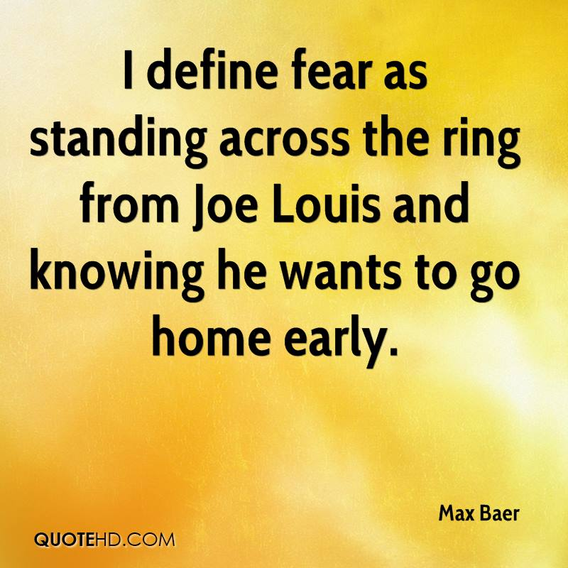 I define fear as standing across the ring from Joe Louis and knowing he wants to go home early.