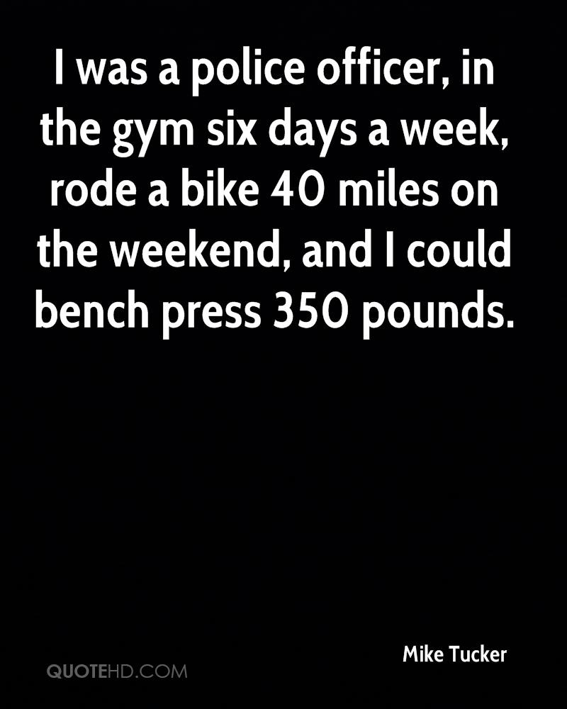 I was a police officer, in the gym six days a week, rode a bike 40 miles on the weekend, and I could bench press 350 pounds.