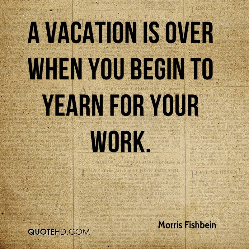 A vacation is over when you begin to yearn for your work.