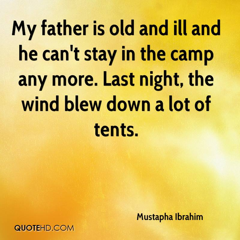 My father is old and ill and he can't stay in the camp any more. Last night, the wind blew down a lot of tents.