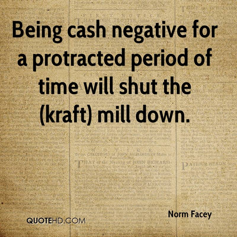 Being cash negative for a protracted period of time will shut the (kraft) mill down.