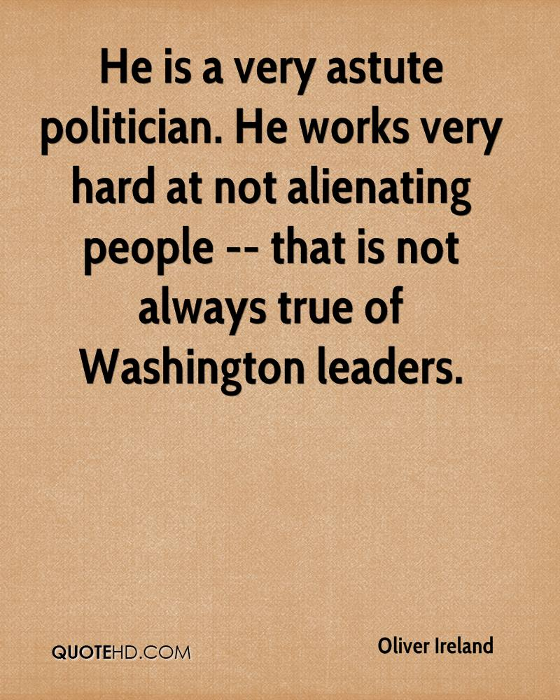 He is a very astute politician. He works very hard at not alienating people -- that is not always true of Washington leaders.