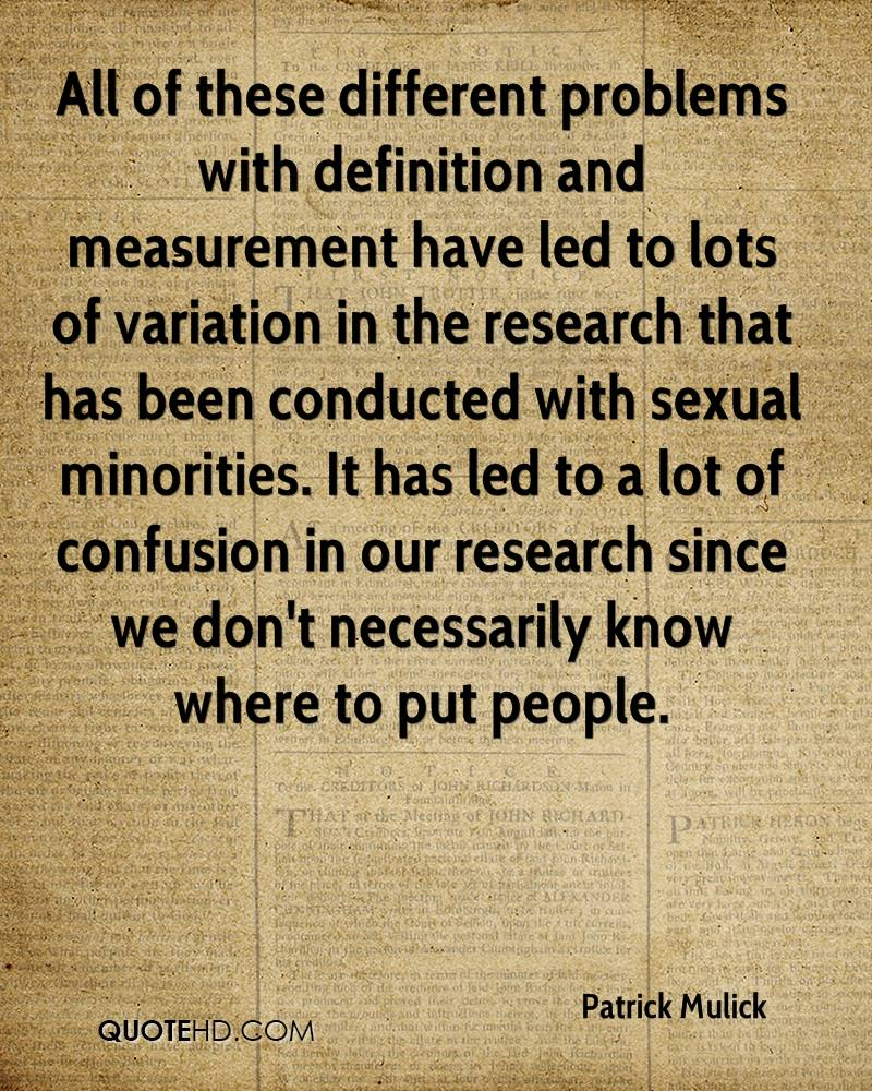 All of these different problems with definition and measurement have led to lots of variation in the research that has been conducted with sexual minorities. It has led to a lot of confusion in our research since we don't necessarily know where to put people.
