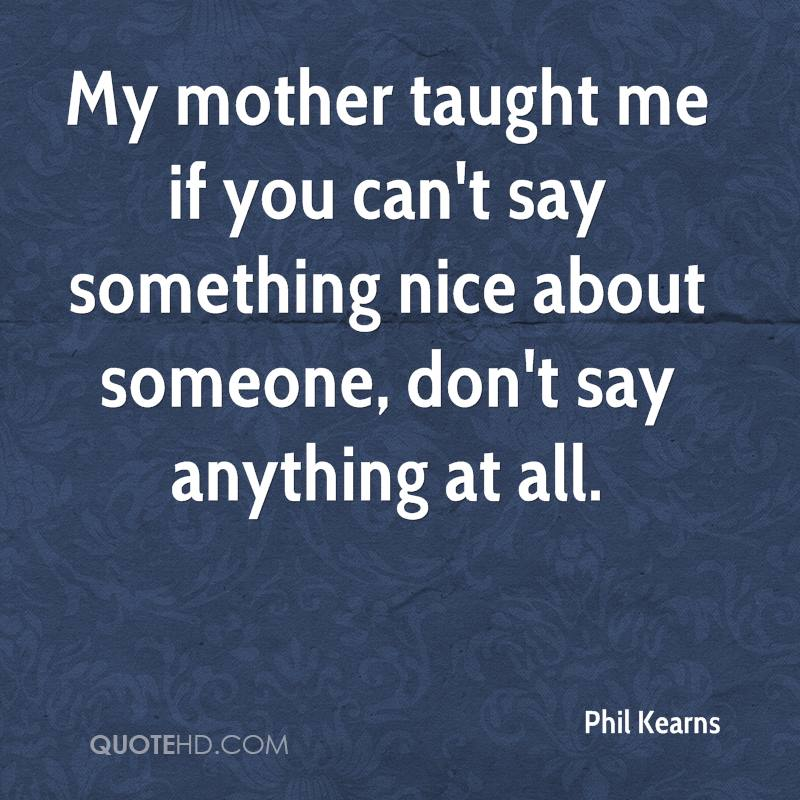 My mother taught me if you can't say something nice about someone, don't say anything at all.