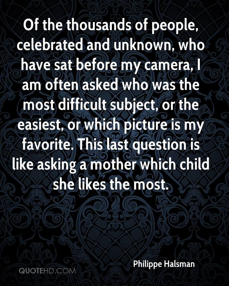 Of the thousands of people, celebrated and unknown, who have sat before my camera, I am often asked who was the most difficult subject, or the easiest, or which picture is my favorite. This last question is like asking a mother which child she likes the most.