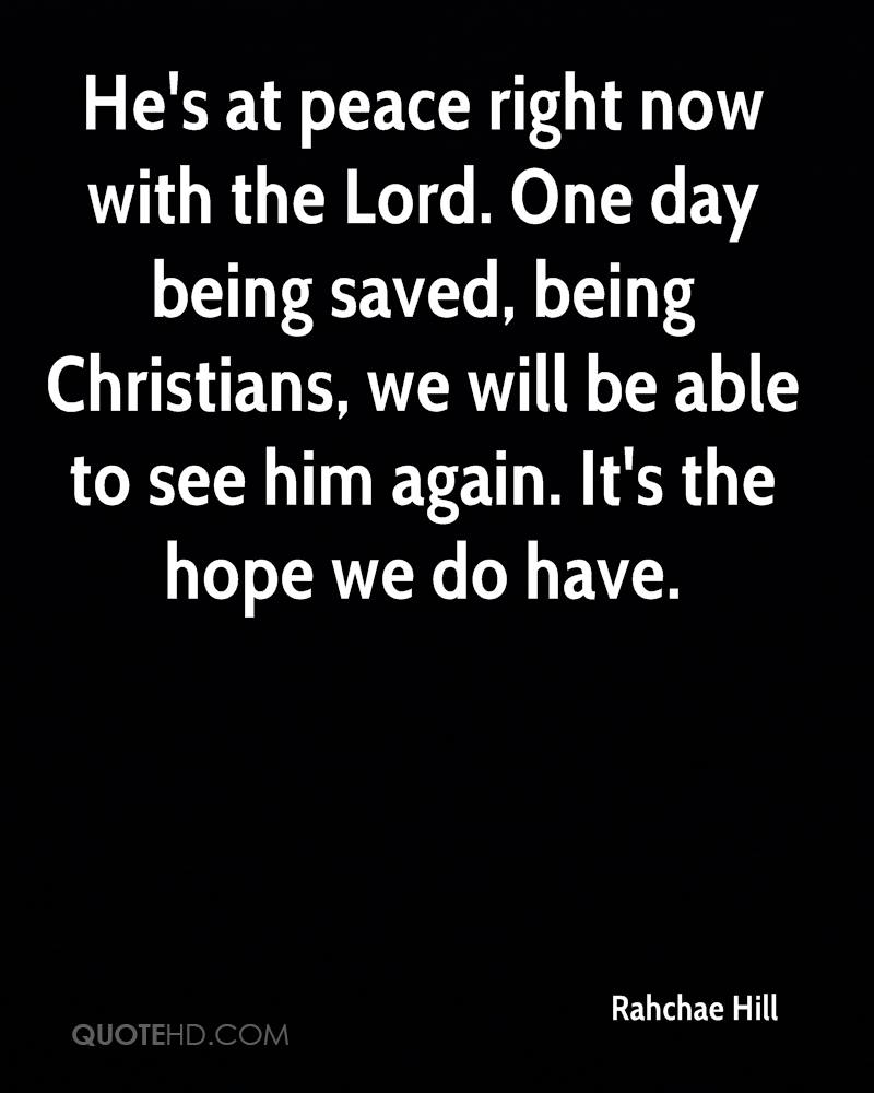 He's at peace right now with the Lord. One day being saved, being Christians, we will be able to see him again. It's the hope we do have.
