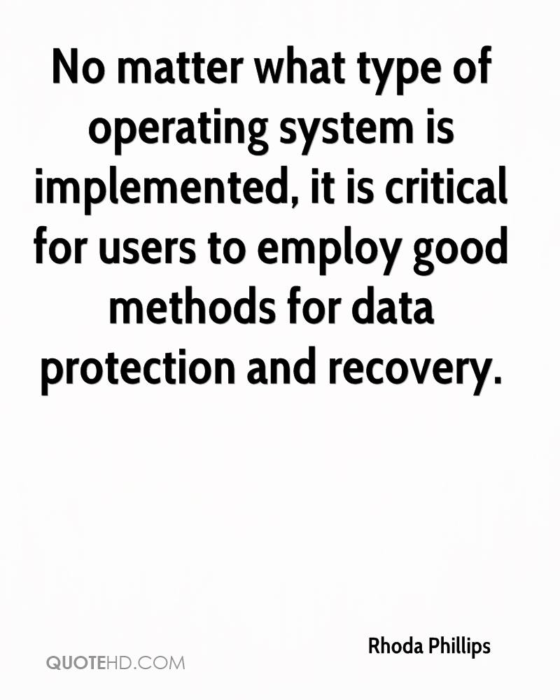 No matter what type of operating system is implemented, it is critical for users to employ good methods for data protection and recovery.