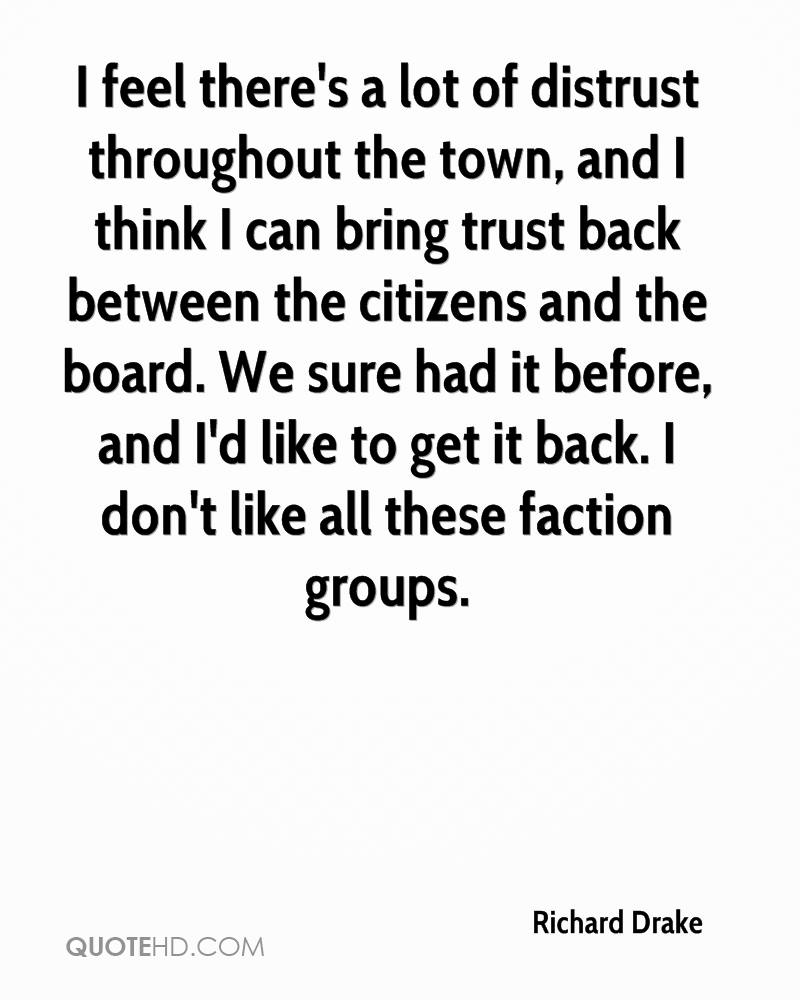 I feel there's a lot of distrust throughout the town, and I think I can bring trust back between the citizens and the board. We sure had it before, and I'd like to get it back. I don't like all these faction groups.