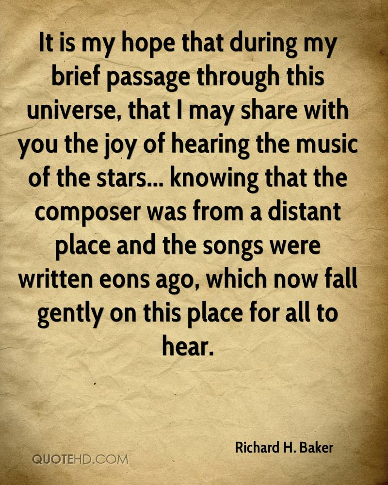 It is my hope that during my brief passage through this universe, that I may share with you the joy of hearing the music of the stars... knowing that the composer was from a distant place and the songs were written eons ago, which now fall gently on this place for all to hear.
