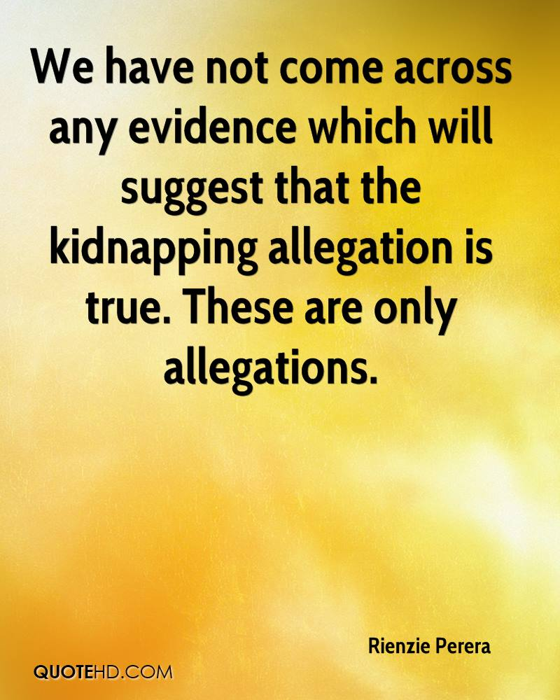 We have not come across any evidence which will suggest that the kidnapping allegation is true. These are only allegations.