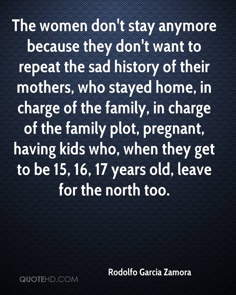 The women don't stay anymore because they don't want to repeat the sad history of their mothers, who stayed home, in charge of the family, in charge of the family plot, pregnant, having kids who, when they get to be 15, 16, 17 years old, leave for the north too.